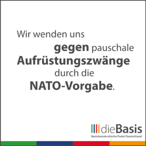 dieBasis - Forderungen - Wir wenden uns gegen pauschale Aufrüstungszwänge durch die NATO-Vorgabe