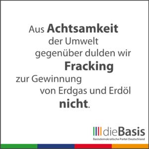 dieBasis - Forderungen - Aus Achtsamkeit der Umwelt gegenüber dulden wir kein Fracking zur Gewinnung von Erdgas und Erdöl.